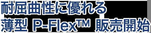 耐屈曲性に優れる薄型P-Flex™販売開始